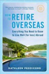 How to Retire Overseas: Everything You Need to Know to Live Well (for Less) Abroad - Kathleen Peddicord