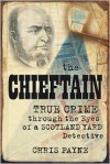 The Chieftain: Victorian True Crime through the Eyes of a Scotland Yard Detective - Chris Payne