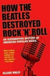 How the Beatles Destroyed Rock 'n' Roll: An Alternative History of American Popular Music - Elijah Wald