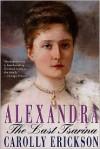 Alexandra: The Last Tsarina - Carolly Erickson