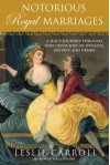 Notorious Royal Marriages: A Juicy Journey Through Nine Centuries of Dynasty, Destiny, and Desire - Leslie Carroll