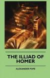 The Illiad of Homer - Homer, Alexander Pope