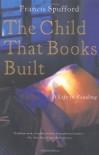 The Child That Books Built: A Life in Reading - Francis Spufford