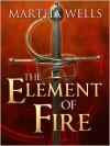 The Element of Fire - Martha Wells