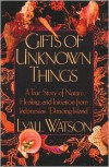 Gifts of Unknown Things: A True Story of Nature, Healing, and Initiation from Indonesia's Dancing Island - Lyall Watson