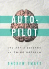 Autopilot: The Art & Science of Doing Nothing - Andrew Smart