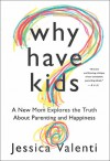 Why Have Kids?: A New Mom Explores the Truth About Parenting and Happiness - Jessica Valenti