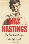 Did You Really Shoot the Television?: A Family Fable: A Family Memoir - Max Hastings