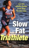 Slow Fat Triathlete: Live Your Athletic Dreams in the Body You Have Now - Jayne Williams
