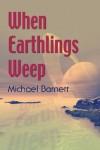 When Earthlings Weep - Michael  Barnett