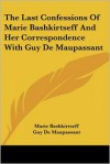 Last Confessions of Marie Bashkirtseff and Her Correspondence with Guy de Maupassant - Marie Bashkirtseff,  Guy de Maupassant