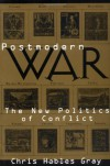 Postmodern War: The New Politics of Conflict - Chris Hables Gray PhD