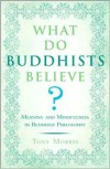 What Do Buddhists Believe?: Meaning and Mindfulness in Buddhist Philosophy - Tony Morris