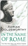 In the Name of Rome: The Men Who Won the Roman Empire - Adrian Goldsworthy