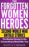 The Forgotten Women Heroes: Second World War Untold Stories - The Women Heroes in the Extraordinary World War Two - Scott S. F. Meaker