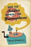 How the Soldier Repairs the Gramophone - Sasa Stanisic