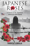 Japanese Roses: A Novel of the Japanese American Internment - Theresa Lorella