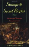 Strange and Secret Peoples: Fairies and Victorian Consciousness - Carole G. Silver