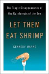 Let Them Eat Shrimp: The Tragic Disappearance of the Rainforests of the Sea - Kennedy Warne