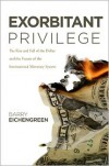 Exorbitant Privilege: The Rise and Fall of the Dollar and the Future of the International Monetary System - Barry Eichengreen