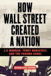 How Wall Street Created a Nation: J.P. Morgan, Teddy Roosevelt, and the Panama Canal - Ovidio Diaz Espino