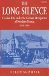 The Long Silence: Civilian Life under the German Occupation of Northern France, 1914-1918 - Helen McPhail