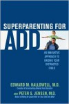 Superparenting for ADD: An Innovative Approach to Raising Your Distracted Child - Peter S. Jensen,  Edward M. Hallowell