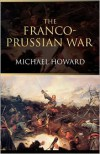 The Franco-Prussian War: The German Invasion of France, 1870-1871 - Michael Eliot Howard