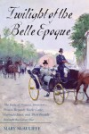 Twilight of the Belle Epoque: The Paris of Picasso, Stravinsky, Proust, Renault, Marie Curie, Gertrude Stein, and Their Friends Through the Great War - Mary McAuliffe