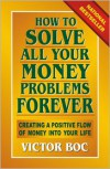 How to Solve All Your Money Problems Forever: Creating a Positive Flow of Money Into Your Life - Victor Boc