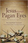 Jesus Through Pagan Eyes: Bridging Neopagan Perspectives with a Progressive Vision of Christ - Mark Townsend