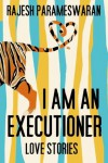 I Am An Executioner: Love Stories - Rajesh Parameswaran