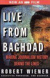 Live From Baghdad: Making Journalism History Behind the Lines - Robert Wiener