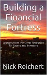 Building a Financial Fortress: Lessons from the Great Recession for Savers and Investors - Nick Reichert