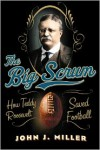 The Big Scrum: How Teddy Roosevelt Saved Football - John J. Miller