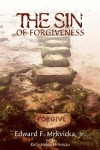 The Sin of Forgiveness - Edward F. Mrkvicka Jr.