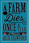 A Farm Dies Once a Year: A Memoir - Arlo Crawford