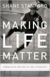 Making Life Matter: Embracing the Joy in the Everyday - Shane Stanford