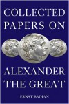 Collected Papers on Alexander the Great - Ernst Badian,  Badian Ernst