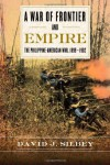 A War of Frontier and Empire: The Philippine-American War, 1899-1902 - David J. Silbey