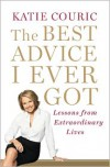 The Best Advice I Ever Got: Lessons from Extraordinary Lives - Katie Couric