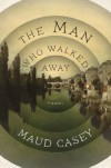 The Man Who Walked Away - Maud Casey