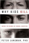 Why Kids Kill: Inside the Minds of School Shooters - Peter Langman