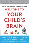 Welcome to Your Child's Brain: How the Mind Grows from Conception to College - Sandra Aamodt, Sam Wang
