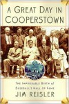A Great Day in Cooperstown: The Improbable Birth of Baseball's Hall of Fame - Jim Reisler