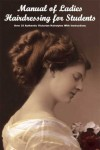 Manual of Ladies Hairdressing for Students - Over 35 Authentic Victorian Hairstyles With Instruction - A. Mallemont