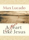 A Heart Like Jesus - Max Lucado