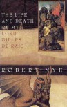 The Life and Death of My Lord Gilles de Rais - Robert Nye