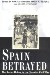 Spain Betrayed: The Soviet Union in the Spanish Civil War - Ronald Radosh, Mary Habeck