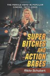 Super Bitches and Action Babes: The Female Hero in Popular Cinema, 1970-2006 - Rikke Schubart